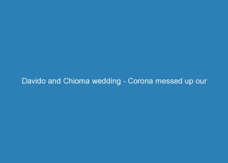 davido and chioma wedding corona messed up our wedding plans 6690