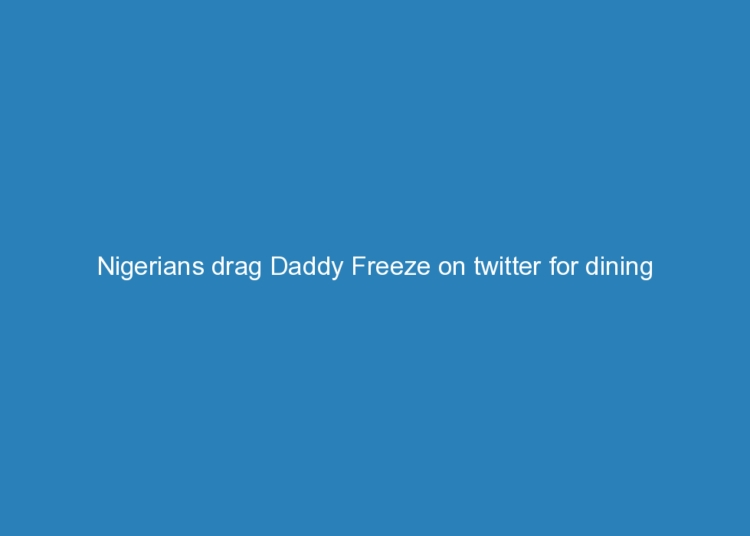 nigerians drag daddy freeze on twitter for dining with hushpuppi 5076