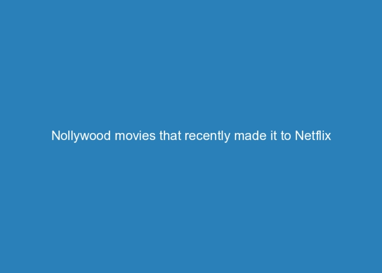 nollywood movies that recently made it to netflix 5232