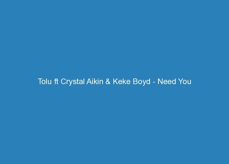 tolu ft crystal aikin keke boyd need you lyrics and rating 2137