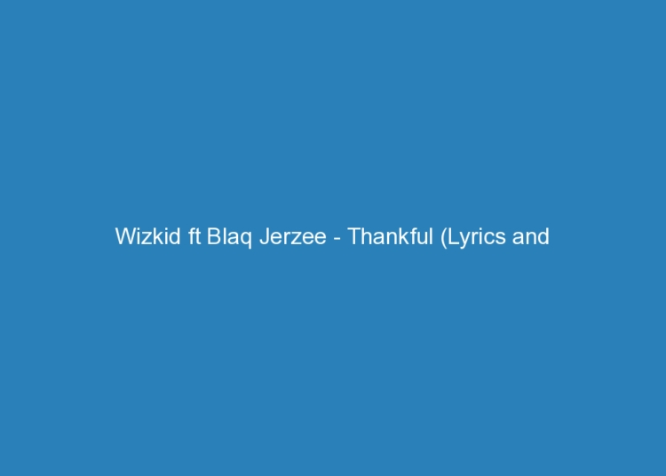 wizkid ft blaq jerzee thankful lyrics and rating 2178