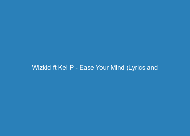 wizkid ft kel p ease your mind lyrics and rating 2201